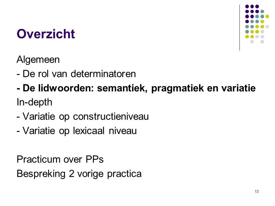 13 Overzicht Algemeen - De rol van determinatoren - De lidwoorden: semantiek, pragmatiek en variatie In-depth - Variatie op constructieniveau - Variatie op lexicaal niveau Practicum over PPs Bespreking 2 vorige practica