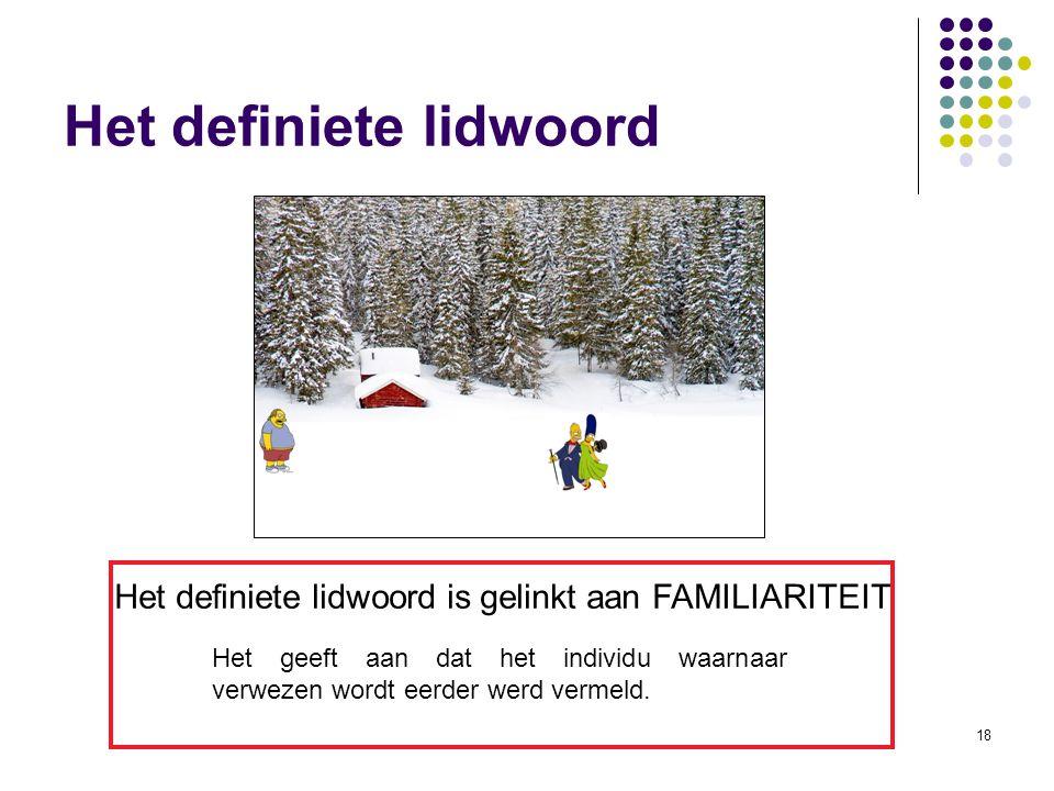 18 Het definiete lidwoord Het definiete lidwoord is gelinkt aan FAMILIARITEIT Het geeft aan dat het individu waarnaar verwezen wordt eerder werd vermeld.