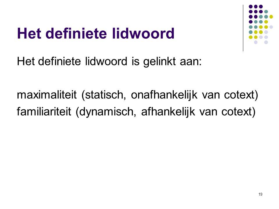 19 Het definiete lidwoord Het definiete lidwoord is gelinkt aan: maximaliteit (statisch, onafhankelijk van cotext) familiariteit (dynamisch, afhankelijk van cotext)