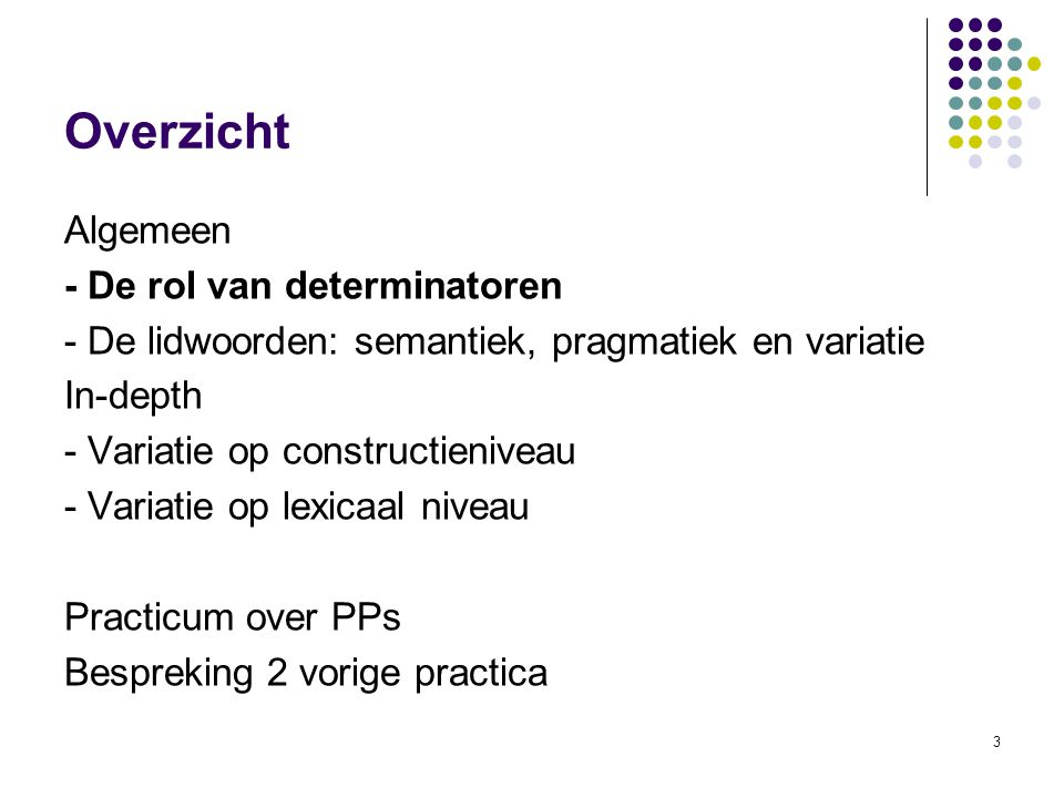 3 Overzicht Algemeen - De rol van determinatoren - De lidwoorden: semantiek, pragmatiek en variatie In-depth - Variatie op constructieniveau - Variatie op lexicaal niveau Practicum over PPs Bespreking 2 vorige practica