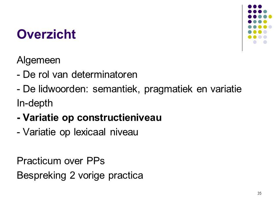 35 Overzicht Algemeen - De rol van determinatoren - De lidwoorden: semantiek, pragmatiek en variatie In-depth - Variatie op constructieniveau - Variatie op lexicaal niveau Practicum over PPs Bespreking 2 vorige practica