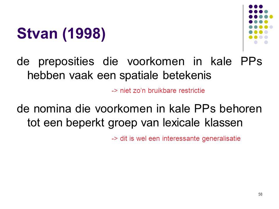 58 Stvan (1998) de preposities die voorkomen in kale PPs hebben vaak een spatiale betekenis de nomina die voorkomen in kale PPs behoren tot een beperkt groep van lexicale klassen -> niet zo'n bruikbare restrictie -> dit is wel een interessante generalisatie