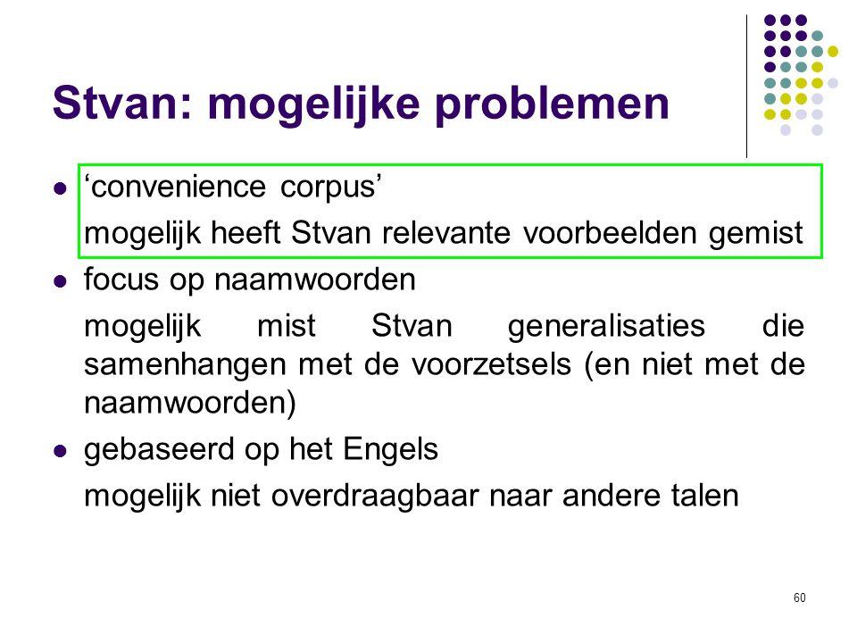 60 Stvan: mogelijke problemen 'convenience corpus' mogelijk heeft Stvan relevante voorbeelden gemist focus op naamwoorden mogelijk mist Stvan generalisaties die samenhangen met de voorzetsels (en niet met de naamwoorden) gebaseerd op het Engels mogelijk niet overdraagbaar naar andere talen