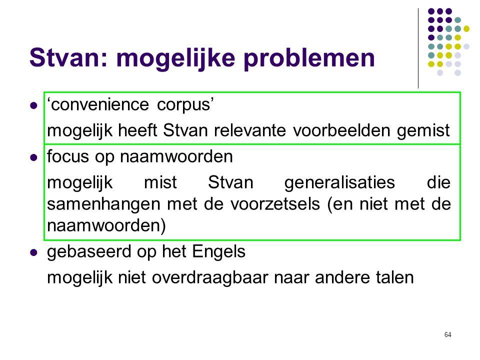 64 Stvan: mogelijke problemen 'convenience corpus' mogelijk heeft Stvan relevante voorbeelden gemist focus op naamwoorden mogelijk mist Stvan generalisaties die samenhangen met de voorzetsels (en niet met de naamwoorden) gebaseerd op het Engels mogelijk niet overdraagbaar naar andere talen