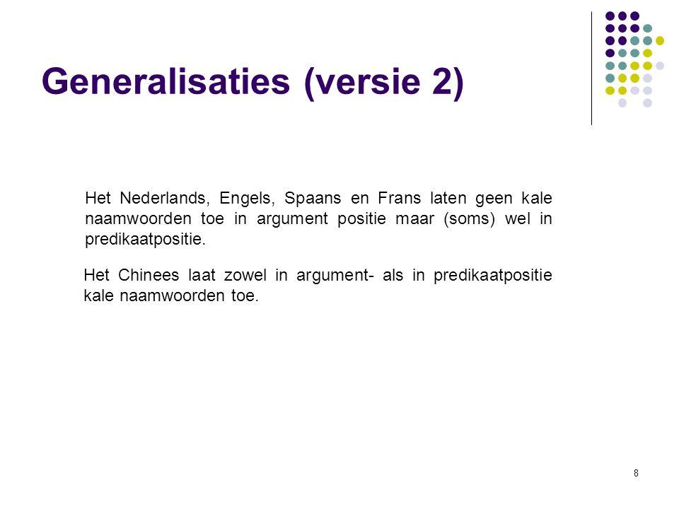 8 Generalisaties (versie 2) Het Nederlands, Engels, Spaans en Frans laten geen kale naamwoorden toe in argument positie maar (soms) wel in predikaatpositie.