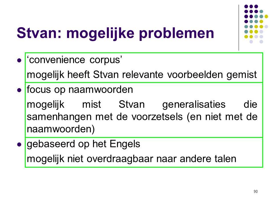 90 Stvan: mogelijke problemen 'convenience corpus' mogelijk heeft Stvan relevante voorbeelden gemist focus op naamwoorden mogelijk mist Stvan generalisaties die samenhangen met de voorzetsels (en niet met de naamwoorden) gebaseerd op het Engels mogelijk niet overdraagbaar naar andere talen