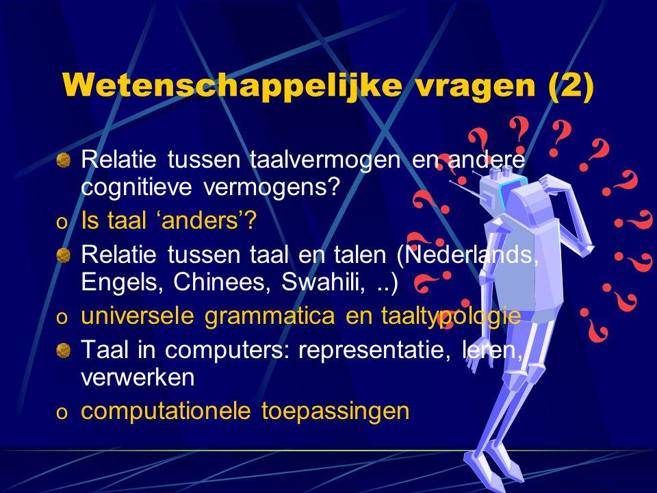 Wetenschappelijke vragen (2) Relatie tussen taalvermogen en andere cognitieve vermogens? o Is taal 'anders'? Relatie tussen taal en talen (Nederlands,