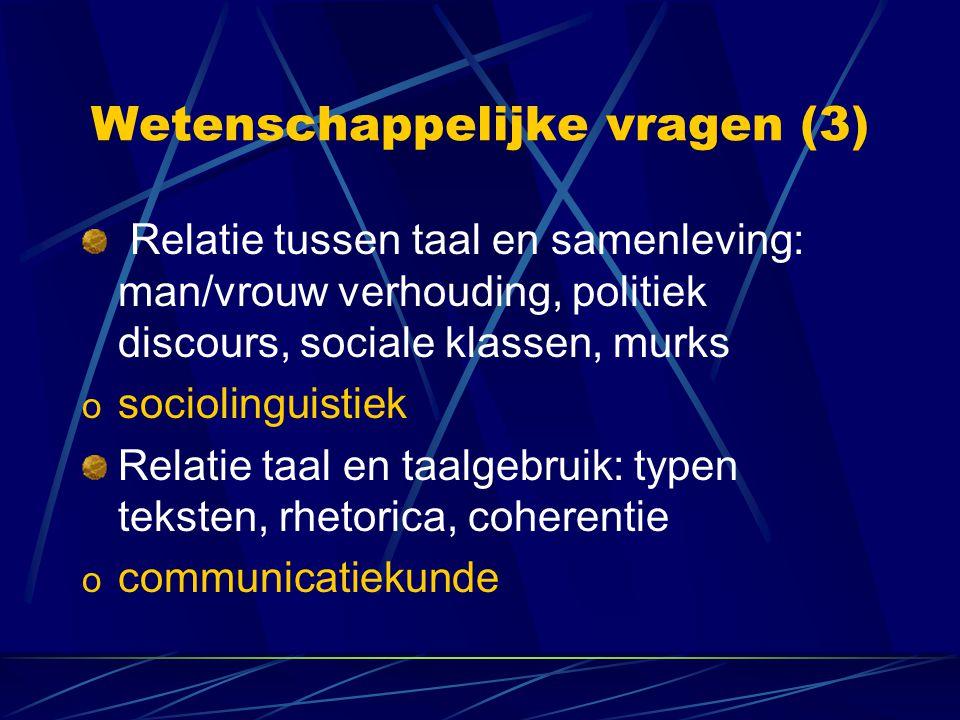 Wetenschappelijke vragen (3) Relatie tussen taal en samenleving: man/vrouw verhouding, politiek discours, sociale klassen, murks o sociolinguistiek Re