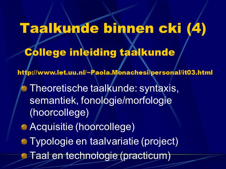 Taalkunde binnen cki (4) Theoretische taalkunde: syntaxis, semantiek, fonologie/morfologie (hoorcollege) Acquisitie (hoorcollege) Typologie en taalvar
