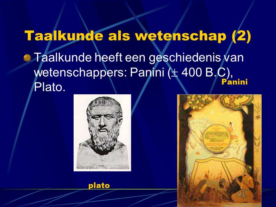 Taalkunde als wetenschap (2) Taalkunde heeft een geschiedenis van wetenschappers: Panini (  400 B.C), Plato. plato Panini