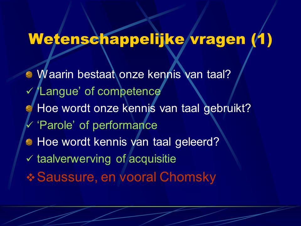 Wetenschappelijke vragen (1) Waarin bestaat onze kennis van taal? 'Langue' of competence Hoe wordt onze kennis van taal gebruikt? 'Parole' of performa