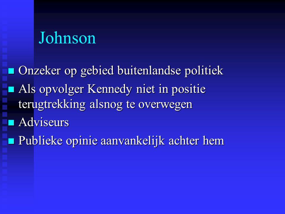 Johnson Onzeker op gebied buitenlandse politiek Onzeker op gebied buitenlandse politiek Als opvolger Kennedy niet in positie terugtrekking alsnog te o