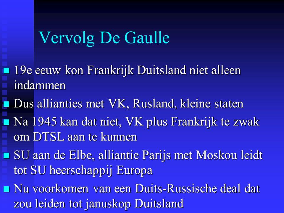 Vervolg De Gaulle 19e eeuw kon Frankrijk Duitsland niet alleen indammen 19e eeuw kon Frankrijk Duitsland niet alleen indammen Dus allianties met VK, Rusland, kleine staten Dus allianties met VK, Rusland, kleine staten Na 1945 kan dat niet, VK plus Frankrijk te zwak om DTSL aan te kunnen Na 1945 kan dat niet, VK plus Frankrijk te zwak om DTSL aan te kunnen SU aan de Elbe, alliantie Parijs met Moskou leidt tot SU heerschappij Europa SU aan de Elbe, alliantie Parijs met Moskou leidt tot SU heerschappij Europa Nu voorkomen van een Duits-Russische deal dat zou leiden tot januskop Duitsland Nu voorkomen van een Duits-Russische deal dat zou leiden tot januskop Duitsland