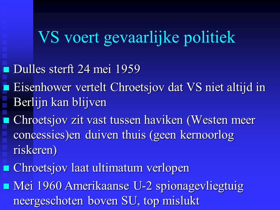 VS voert gevaarlijke politiek Dulles sterft 24 mei 1959 Dulles sterft 24 mei 1959 Eisenhower vertelt Chroetsjov dat VS niet altijd in Berlijn kan blijven Eisenhower vertelt Chroetsjov dat VS niet altijd in Berlijn kan blijven Chroetsjov zit vast tussen haviken (Westen meer concessies)en duiven thuis (geen kernoorlog riskeren) Chroetsjov zit vast tussen haviken (Westen meer concessies)en duiven thuis (geen kernoorlog riskeren) Chroetsjov laat ultimatum verlopen Chroetsjov laat ultimatum verlopen Mei 1960 Amerikaanse U-2 spionagevliegtuig neergeschoten boven SU, top mislukt Mei 1960 Amerikaanse U-2 spionagevliegtuig neergeschoten boven SU, top mislukt