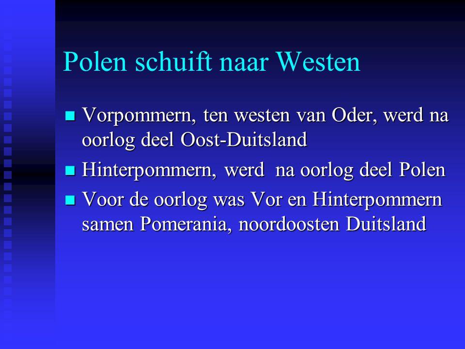 Polen schuift naar Westen Vorpommern, ten westen van Oder, werd na oorlog deel Oost-Duitsland Vorpommern, ten westen van Oder, werd na oorlog deel Oost-Duitsland Hinterpommern, werd na oorlog deel Polen Hinterpommern, werd na oorlog deel Polen Voor de oorlog was Vor en Hinterpommern samen Pomerania, noordoosten Duitsland Voor de oorlog was Vor en Hinterpommern samen Pomerania, noordoosten Duitsland
