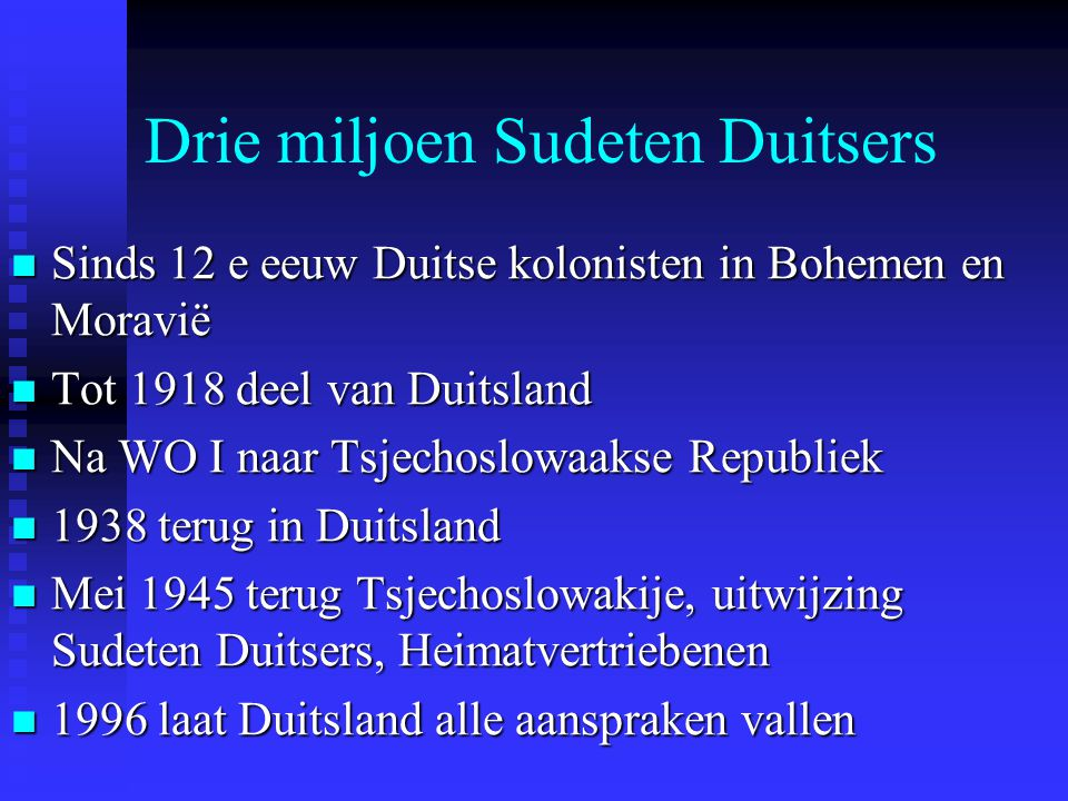 Drie miljoen Sudeten Duitsers Sinds 12 e eeuw Duitse kolonisten in Bohemen en Moravië Sinds 12 e eeuw Duitse kolonisten in Bohemen en Moravië Tot 1918