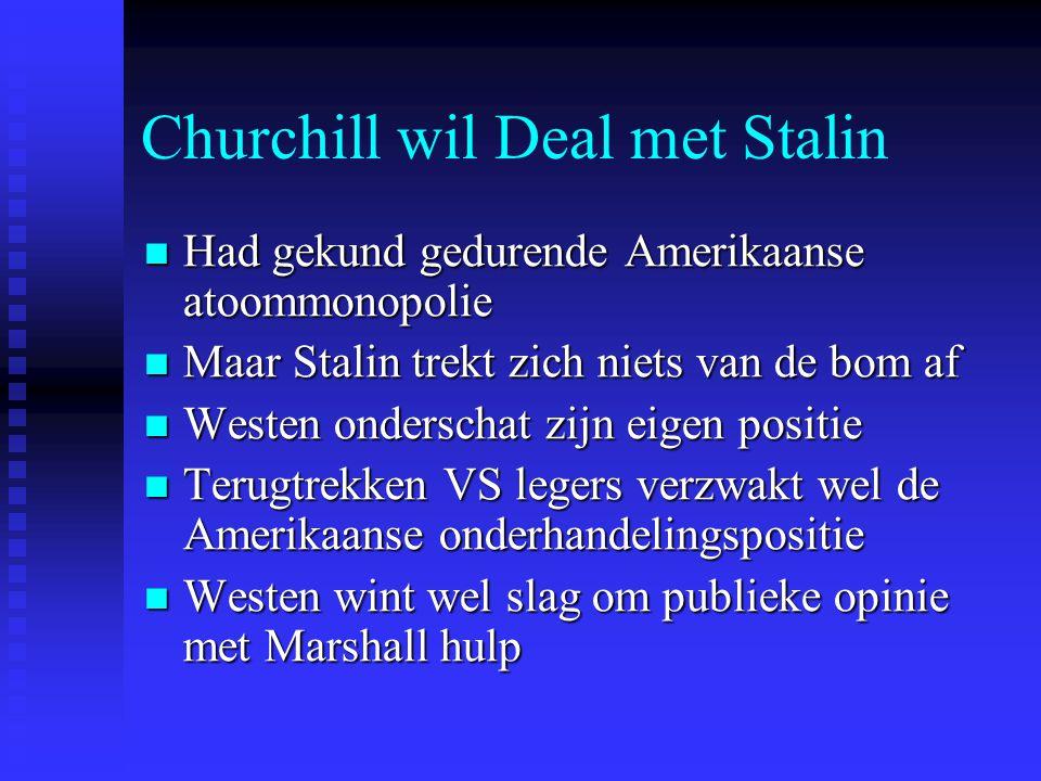 Churchill wil Deal met Stalin Had gekund gedurende Amerikaanse atoommonopolie Had gekund gedurende Amerikaanse atoommonopolie Maar Stalin trekt zich niets van de bom af Maar Stalin trekt zich niets van de bom af Westen onderschat zijn eigen positie Westen onderschat zijn eigen positie Terugtrekken VS legers verzwakt wel de Amerikaanse onderhandelingspositie Terugtrekken VS legers verzwakt wel de Amerikaanse onderhandelingspositie Westen wint wel slag om publieke opinie met Marshall hulp Westen wint wel slag om publieke opinie met Marshall hulp