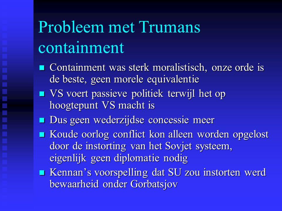 Probleem met Trumans containment Containment was sterk moralistisch, onze orde is de beste, geen morele equivalentie Containment was sterk moralistisc