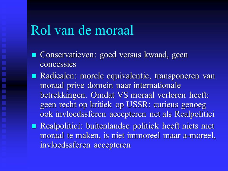 Rol van de moraal Conservatieven: goed versus kwaad, geen concessies Conservatieven: goed versus kwaad, geen concessies Radicalen: morele equivalentie, transponeren van moraal prive domein naar internationale betrekkingen.