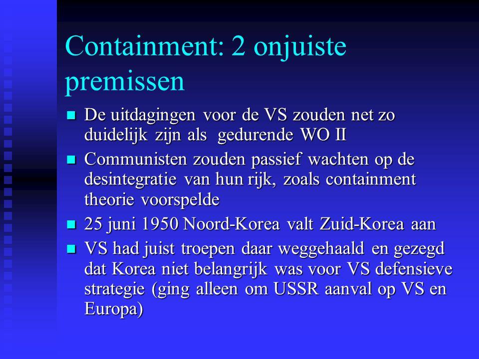 Containment: 2 onjuiste premissen De uitdagingen voor de VS zouden net zo duidelijk zijn als gedurende WO II De uitdagingen voor de VS zouden net zo duidelijk zijn als gedurende WO II Communisten zouden passief wachten op de desintegratie van hun rijk, zoals containment theorie voorspelde Communisten zouden passief wachten op de desintegratie van hun rijk, zoals containment theorie voorspelde 25 juni 1950 Noord-Korea valt Zuid-Korea aan 25 juni 1950 Noord-Korea valt Zuid-Korea aan VS had juist troepen daar weggehaald en gezegd dat Korea niet belangrijk was voor VS defensieve strategie (ging alleen om USSR aanval op VS en Europa) VS had juist troepen daar weggehaald en gezegd dat Korea niet belangrijk was voor VS defensieve strategie (ging alleen om USSR aanval op VS en Europa)