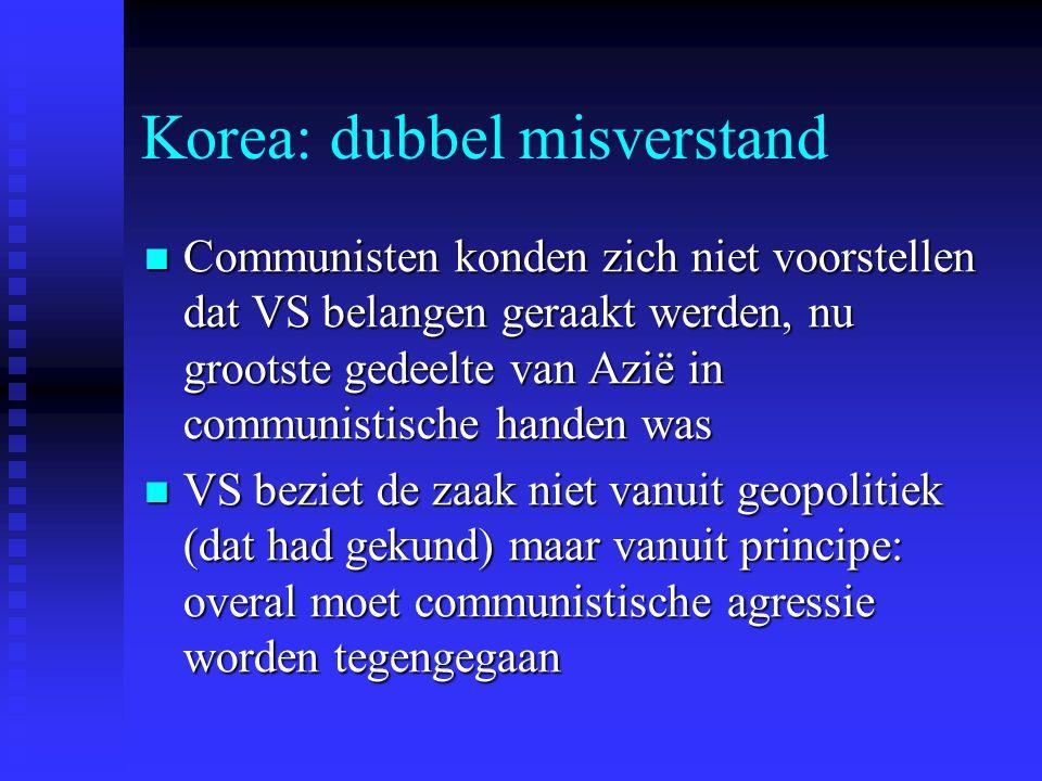 Korea: dubbel misverstand Communisten konden zich niet voorstellen dat VS belangen geraakt werden, nu grootste gedeelte van Azië in communistische handen was Communisten konden zich niet voorstellen dat VS belangen geraakt werden, nu grootste gedeelte van Azië in communistische handen was VS beziet de zaak niet vanuit geopolitiek (dat had gekund) maar vanuit principe: overal moet communistische agressie worden tegengegaan VS beziet de zaak niet vanuit geopolitiek (dat had gekund) maar vanuit principe: overal moet communistische agressie worden tegengegaan