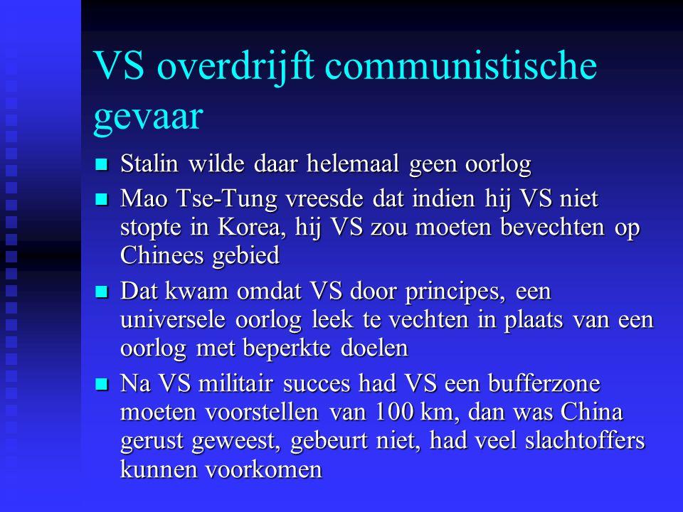VS overdrijft communistische gevaar Stalin wilde daar helemaal geen oorlog Stalin wilde daar helemaal geen oorlog Mao Tse-Tung vreesde dat indien hij VS niet stopte in Korea, hij VS zou moeten bevechten op Chinees gebied Mao Tse-Tung vreesde dat indien hij VS niet stopte in Korea, hij VS zou moeten bevechten op Chinees gebied Dat kwam omdat VS door principes, een universele oorlog leek te vechten in plaats van een oorlog met beperkte doelen Dat kwam omdat VS door principes, een universele oorlog leek te vechten in plaats van een oorlog met beperkte doelen Na VS militair succes had VS een bufferzone moeten voorstellen van 100 km, dan was China gerust geweest, gebeurt niet, had veel slachtoffers kunnen voorkomen Na VS militair succes had VS een bufferzone moeten voorstellen van 100 km, dan was China gerust geweest, gebeurt niet, had veel slachtoffers kunnen voorkomen