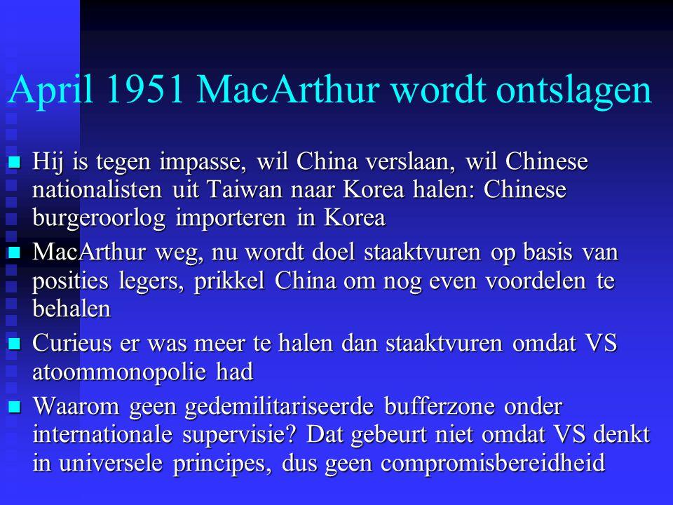 April 1951 MacArthur wordt ontslagen Hij is tegen impasse, wil China verslaan, wil Chinese nationalisten uit Taiwan naar Korea halen: Chinese burgeroorlog importeren in Korea Hij is tegen impasse, wil China verslaan, wil Chinese nationalisten uit Taiwan naar Korea halen: Chinese burgeroorlog importeren in Korea MacArthur weg, nu wordt doel staaktvuren op basis van posities legers, prikkel China om nog even voordelen te behalen MacArthur weg, nu wordt doel staaktvuren op basis van posities legers, prikkel China om nog even voordelen te behalen Curieus er was meer te halen dan staaktvuren omdat VS atoommonopolie had Curieus er was meer te halen dan staaktvuren omdat VS atoommonopolie had Waarom geen gedemilitariseerde bufferzone onder internationale supervisie.