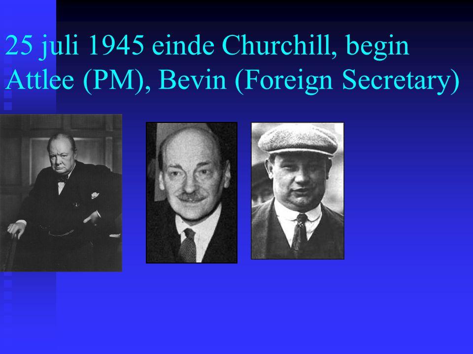 25 juli 1945 einde Churchill, begin Attlee (PM), Bevin (Foreign Secretary)
