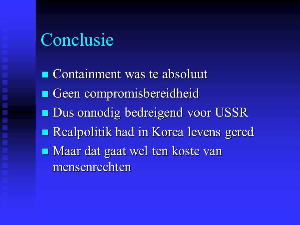Conclusie Containment was te absoluut Containment was te absoluut Geen compromisbereidheid Geen compromisbereidheid Dus onnodig bedreigend voor USSR D