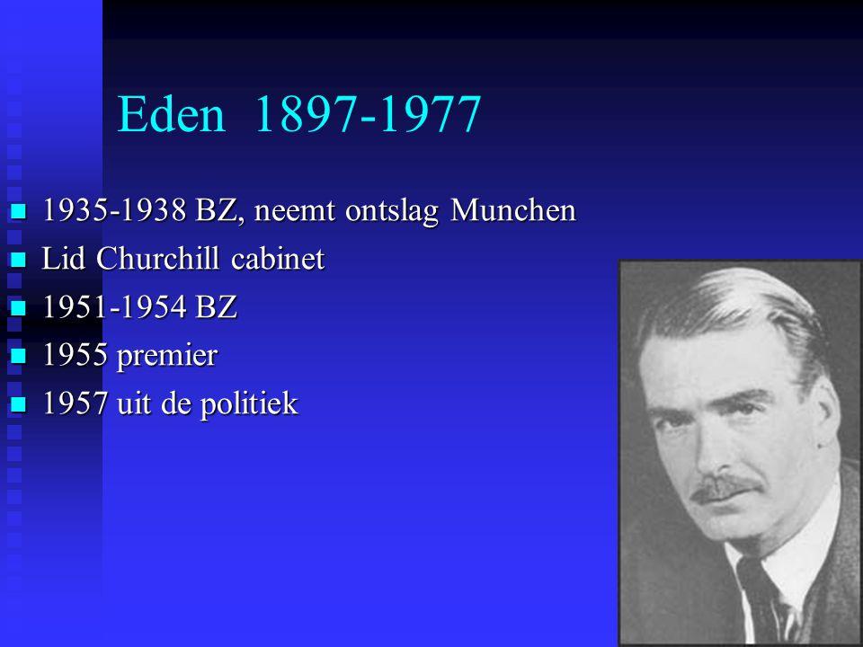 Eden 1897-1977 1935-1938 BZ, neemt ontslag Munchen 1935-1938 BZ, neemt ontslag Munchen Lid Churchill cabinet Lid Churchill cabinet 1951-1954 BZ 1951-1