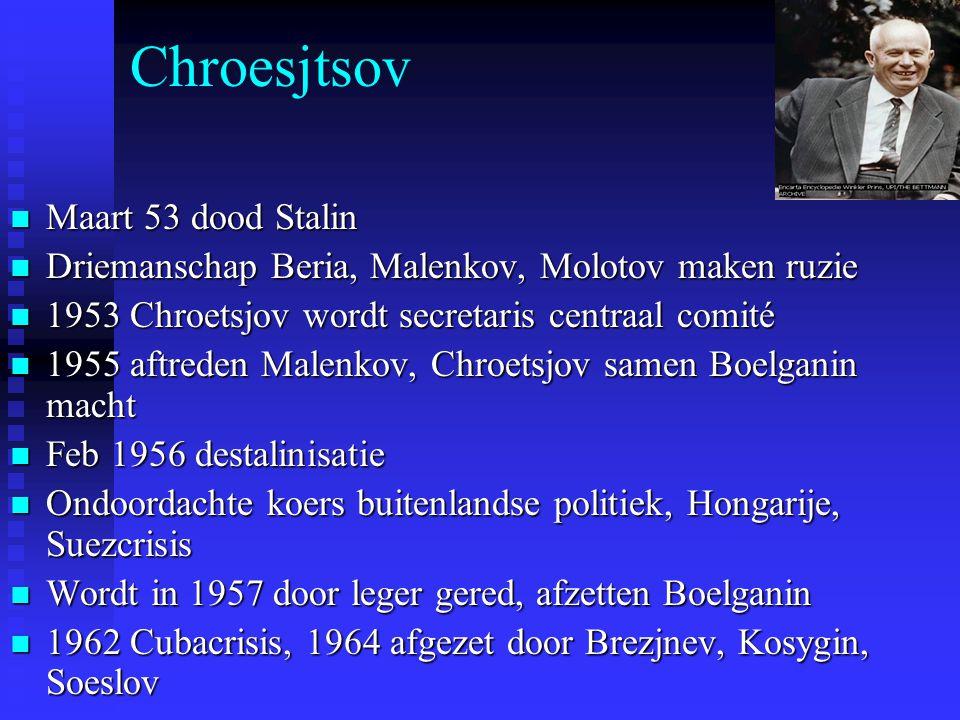 Chroesjtsov Maart 53 dood Stalin Maart 53 dood Stalin Driemanschap Beria, Malenkov, Molotov maken ruzie Driemanschap Beria, Malenkov, Molotov maken ruzie 1953 Chroetsjov wordt secretaris centraal comité 1953 Chroetsjov wordt secretaris centraal comité 1955 aftreden Malenkov, Chroetsjov samen Boelganin macht 1955 aftreden Malenkov, Chroetsjov samen Boelganin macht Feb 1956 destalinisatie Feb 1956 destalinisatie Ondoordachte koers buitenlandse politiek, Hongarije, Suezcrisis Ondoordachte koers buitenlandse politiek, Hongarije, Suezcrisis Wordt in 1957 door leger gered, afzetten Boelganin Wordt in 1957 door leger gered, afzetten Boelganin 1962 Cubacrisis, 1964 afgezet door Brezjnev, Kosygin, Soeslov 1962 Cubacrisis, 1964 afgezet door Brezjnev, Kosygin, Soeslov
