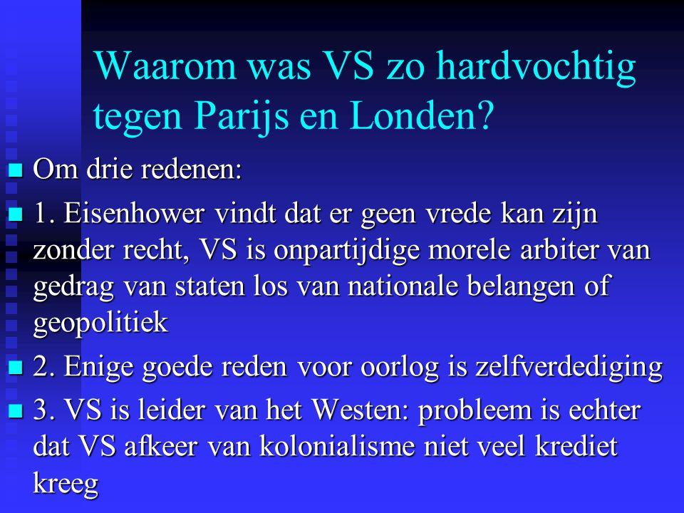 Waarom was VS zo hardvochtig tegen Parijs en Londen? Om drie redenen: Om drie redenen: 1. Eisenhower vindt dat er geen vrede kan zijn zonder recht, VS