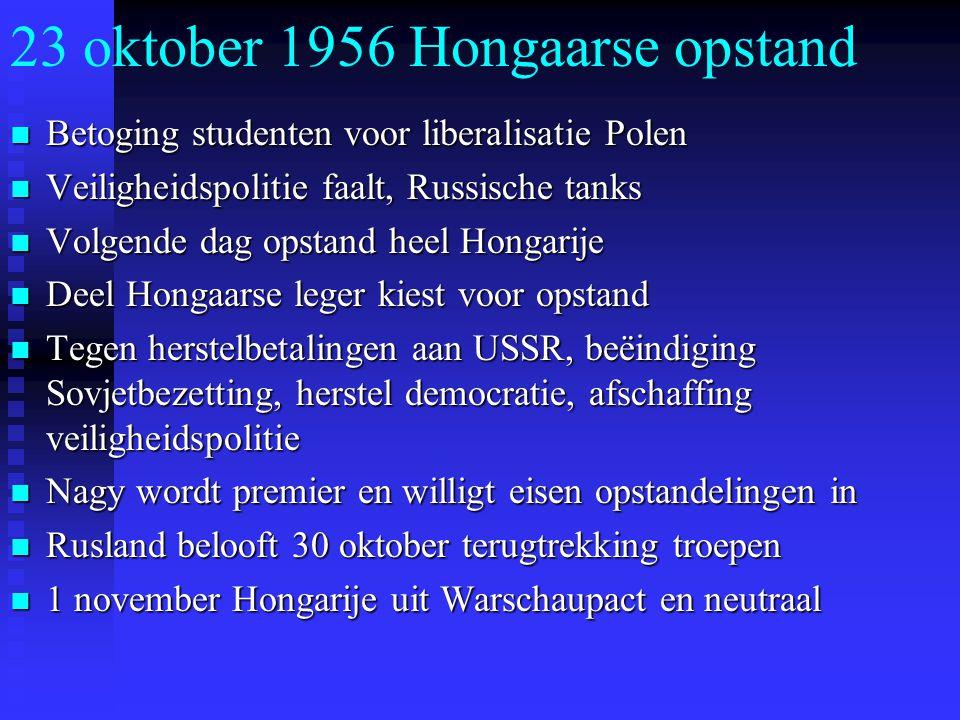 23 oktober 1956 Hongaarse opstand Betoging studenten voor liberalisatie Polen Betoging studenten voor liberalisatie Polen Veiligheidspolitie faalt, Russische tanks Veiligheidspolitie faalt, Russische tanks Volgende dag opstand heel Hongarije Volgende dag opstand heel Hongarije Deel Hongaarse leger kiest voor opstand Deel Hongaarse leger kiest voor opstand Tegen herstelbetalingen aan USSR, beëindiging Sovjetbezetting, herstel democratie, afschaffing veiligheidspolitie Tegen herstelbetalingen aan USSR, beëindiging Sovjetbezetting, herstel democratie, afschaffing veiligheidspolitie Nagy wordt premier en willigt eisen opstandelingen in Nagy wordt premier en willigt eisen opstandelingen in Rusland belooft 30 oktober terugtrekking troepen Rusland belooft 30 oktober terugtrekking troepen 1 november Hongarije uit Warschaupact en neutraal 1 november Hongarije uit Warschaupact en neutraal