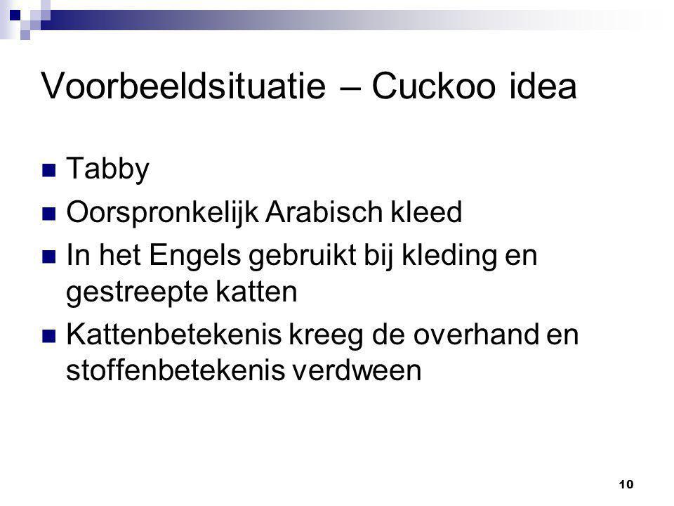 10 Voorbeeldsituatie – Cuckoo idea Tabby Oorspronkelijk Arabisch kleed In het Engels gebruikt bij kleding en gestreepte katten Kattenbetekenis kreeg de overhand en stoffenbetekenis verdween