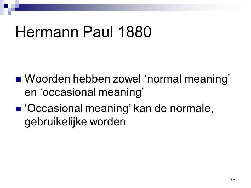 11 Hermann Paul 1880 Woorden hebben zowel 'normal meaning' en 'occasional meaning' 'Occasional meaning' kan de normale, gebruikelijke worden