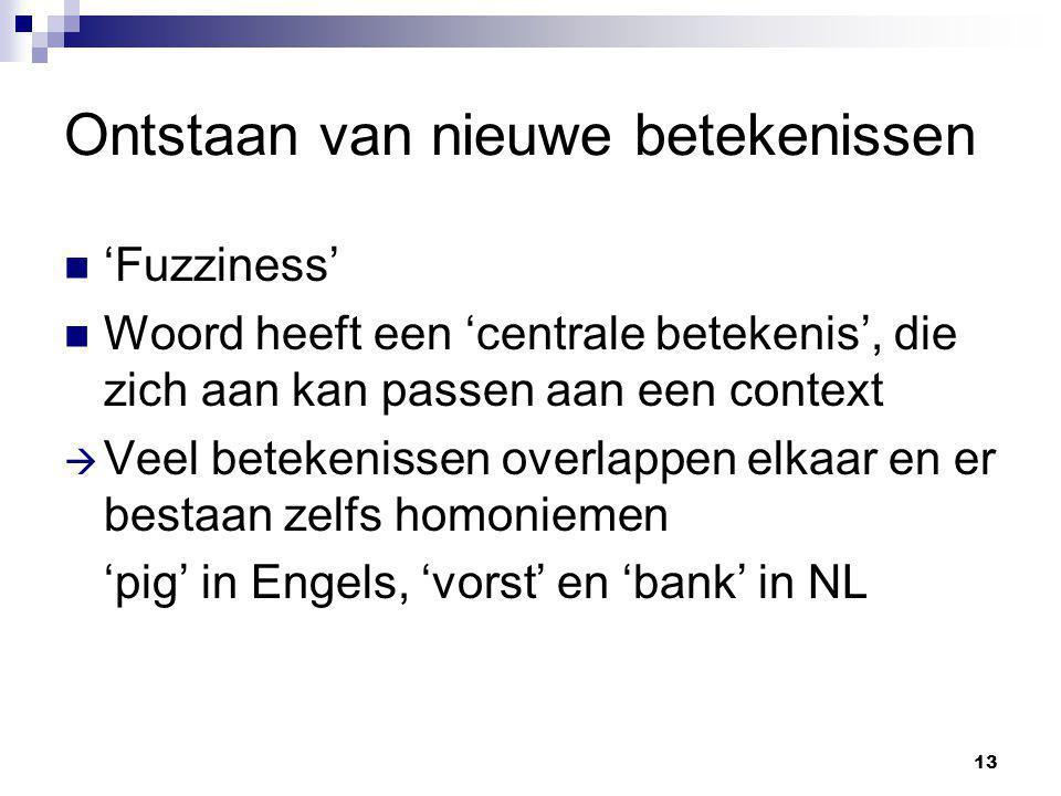 13 Ontstaan van nieuwe betekenissen 'Fuzziness' Woord heeft een 'centrale betekenis', die zich aan kan passen aan een context  Veel betekenissen overlappen elkaar en er bestaan zelfs homoniemen 'pig' in Engels, 'vorst' en 'bank' in NL