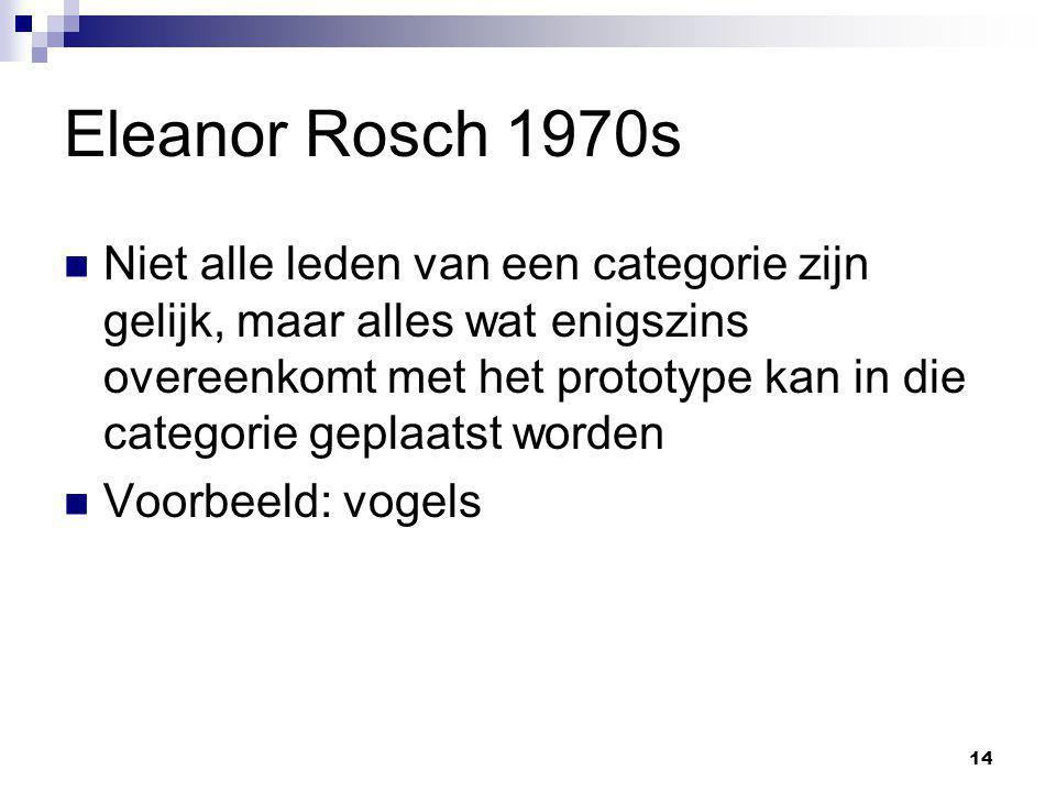 14 Eleanor Rosch 1970s Niet alle leden van een categorie zijn gelijk, maar alles wat enigszins overeenkomt met het prototype kan in die categorie geplaatst worden Voorbeeld: vogels