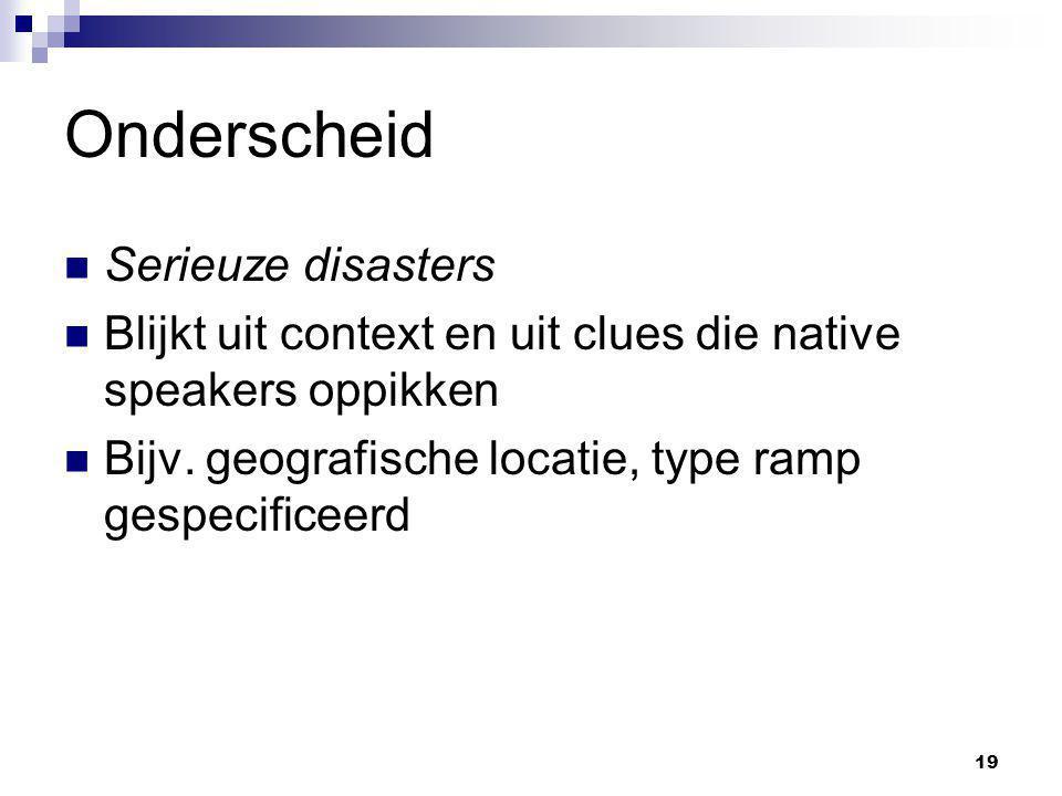 19 Onderscheid Serieuze disasters Blijkt uit context en uit clues die native speakers oppikken Bijv. geografische locatie, type ramp gespecificeerd