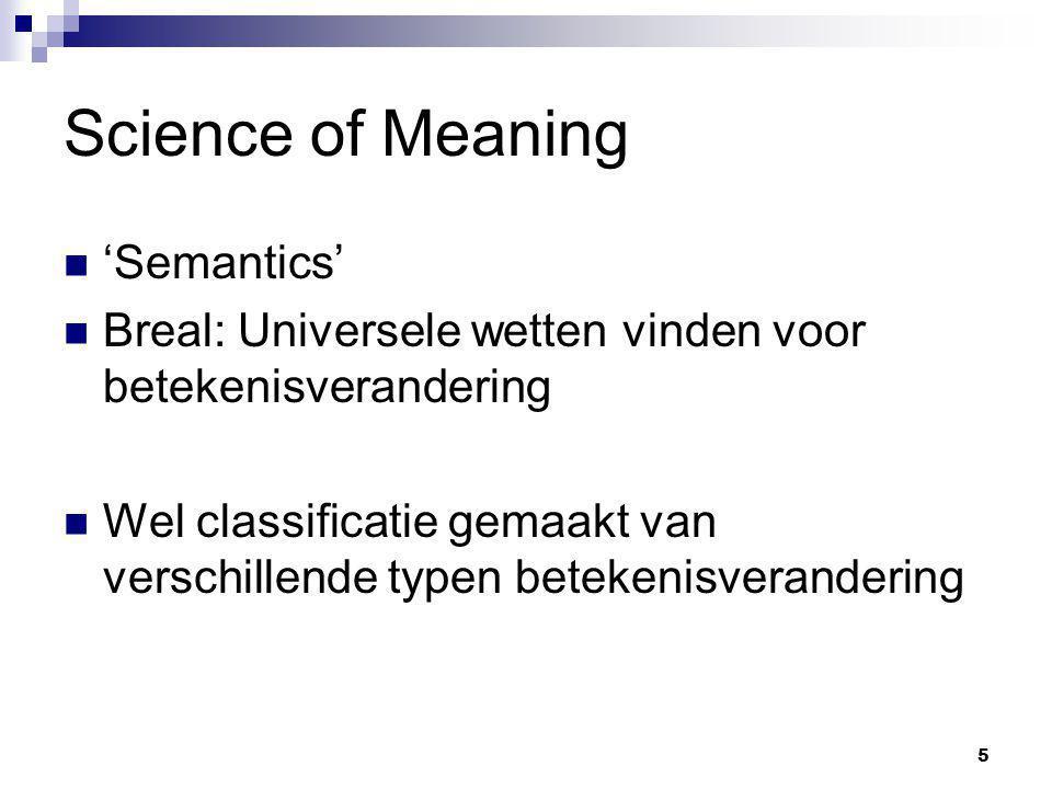 5 Science of Meaning 'Semantics' Breal: Universele wetten vinden voor betekenisverandering Wel classificatie gemaakt van verschillende typen betekenis