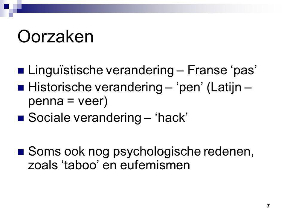 7 Oorzaken Linguïstische verandering – Franse 'pas' Historische verandering – 'pen' (Latijn – penna = veer) Sociale verandering – 'hack' Soms ook nog psychologische redenen, zoals 'taboo' en eufemismen