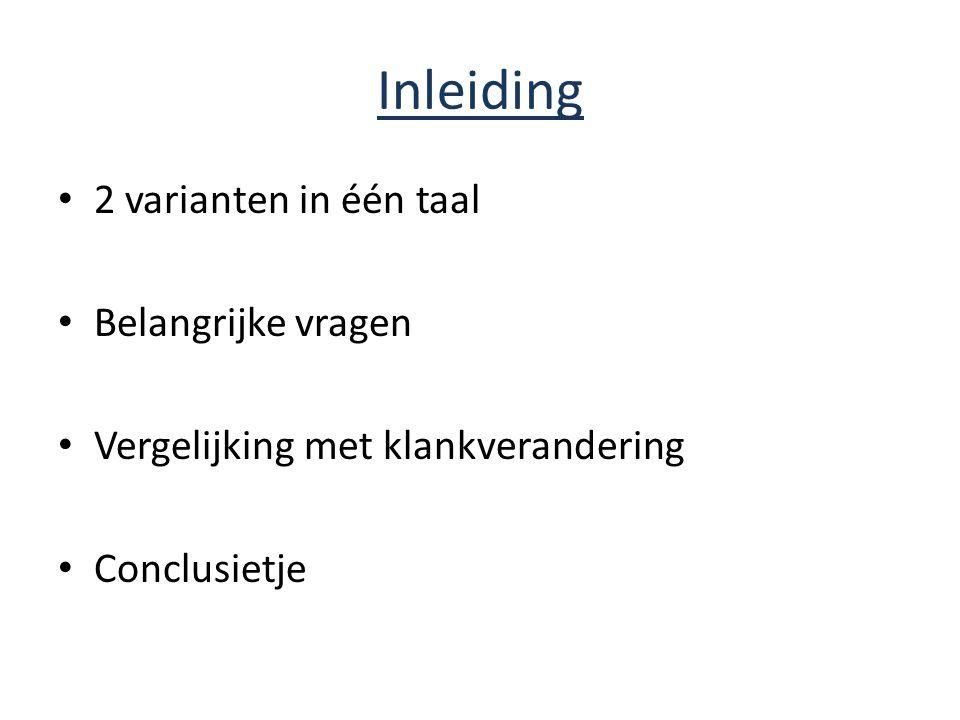 Inleiding 2 varianten in één taal Belangrijke vragen Vergelijking met klankverandering Conclusietje