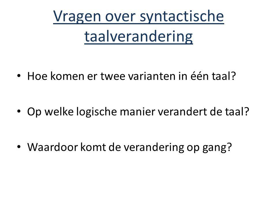 Vragen over syntactische taalverandering Hoe komen er twee varianten in één taal? Op welke logische manier verandert de taal? Waardoor komt de verande
