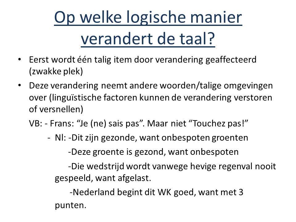 Op welke logische manier verandert de taal? Eerst wordt één talig item door verandering geaffecteerd (zwakke plek) Deze verandering neemt andere woord