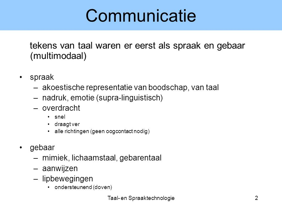 Taal- en Spraaktechnologie2 Communicatie tekens van taal waren er eerst als spraak en gebaar (multimodaal) spraak –akoestische representatie van boods