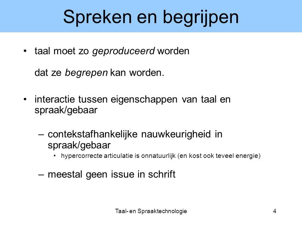 Taal- en Spraaktechnologie4 Spreken en begrijpen taal moet zo geproduceerd worden dat ze begrepen kan worden. interactie tussen eigenschappen van taal