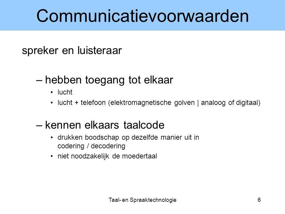 Taal- en Spraaktechnologie6 Communicatievoorwaarden spreker en luisteraar –hebben toegang tot elkaar lucht lucht + telefoon (elektromagnetische golven