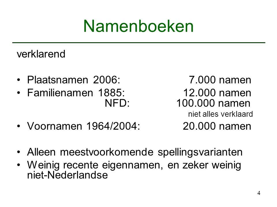 4 Namenboeken verklarend Plaatsnamen 2006: 7.000 namen Familienamen 1885: 12.000 namen NFD: 100.000 namen niet alles verklaard Voornamen 1964/2004: 20.000 namen Alleen meestvoorkomende spellingsvarianten Weinig recente eigennamen, en zeker weinig niet-Nederlandse
