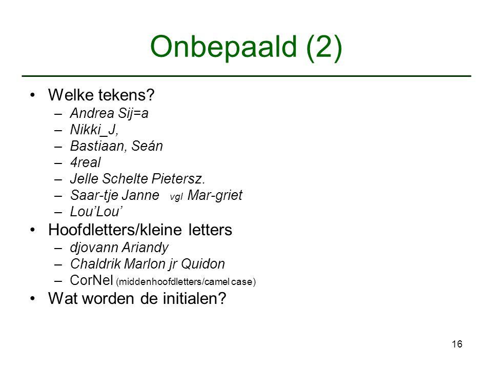 16 Onbepaald (2) Welke tekens? –Andrea Sij=a –Nikki_J, –Bastiaan, Seán –4real –Jelle Schelte Pietersz. –Saar-tje Janne vgl Mar-griet –Lou'Lou' Hoofdle