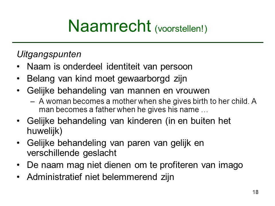 18 Naamrecht (voorstellen!) Uitgangspunten Naam is onderdeel identiteit van persoon Belang van kind moet gewaarborgd zijn Gelijke behandeling van mann