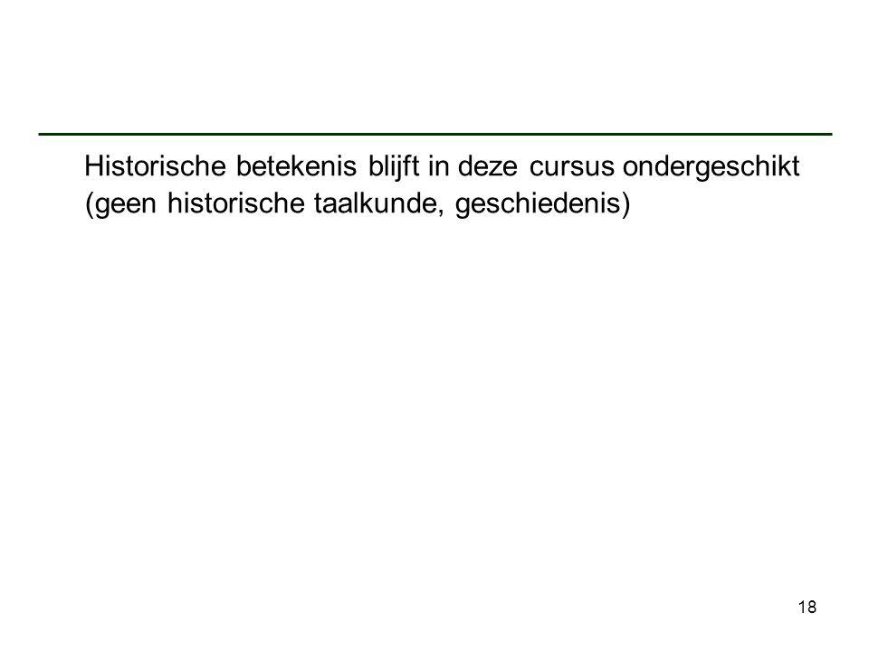 18 Historische betekenis blijft in deze cursus ondergeschikt (geen historische taalkunde, geschiedenis)